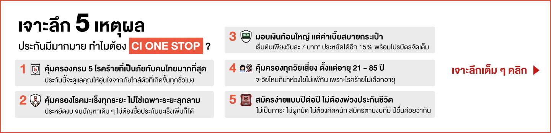 เจาะลึก 5 เหตุผล  ประกันมีมากมาย ทำไมต้อง CI ONE STOP?  1: คุ้มครองครบ 5 โรคร้ายที่เป็นภัยกับคนไทยมากที่สุด     ประกันนี้จะดูแลคุณให้อุ่นใจจากภัยใกล้ตัวที่เกิดขึ้นทุกชั่วโมง    2: คุ้มครองโรคมะเร็งทุกระยะ ไม่ใช่เฉพาะระยะลุกลาม     ประหยัดงบ จบปัญหาเดิม ๆ ไม่ต้องซื้อประกันมะเร็งเพิ่มก็ได้  3: มอบเงินก้อนใหญ่ แต่ค่าเบี้ยสบายกระเป๋า       เริ่มต้นเพียงวันละ 7 บาท* ประหยัดได้อีก 15% พร้อมโปรบัตรจัดเต็ม  4: คุ้มครองทุกวัยเสี่ยง ตั้งแต่อายุ 20 - 85 ปี      จะวัยไหนก็น่าห่วงใยไม่แพ้กัน เพราะโรคร้ายไม่เลือกอายุ  5: สมัครง่ายแบบปีต่อปี ไม่ต้องพ่วงประกันชีวิต       ไม่เป็นภาระ ไม่ผูกมัด ไม่ต้องคิดหนัก สมัครตามงบที่มี ปีอื่นค่อยว่ากัน