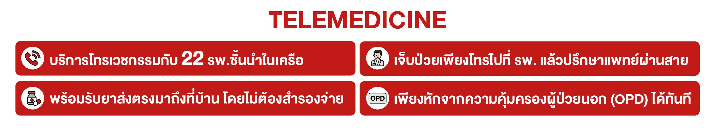 TELEMEDICINE  บริการโทรเวชกรรมกับ 22 รพ.ชั้นนำในเครือ เจ็บป่วยเพียงโทรไปที่ รพ. แล้วปรึกษาแพทย์ผ่านสาย  พร้อมรับยาส่งตรงมาถึงที่บ้าน โดยไม่ต้องสำรองจ่าย เพียงหักจากความคุ้มครองผู้ป่วยนอก (OPD) ได้ทันที